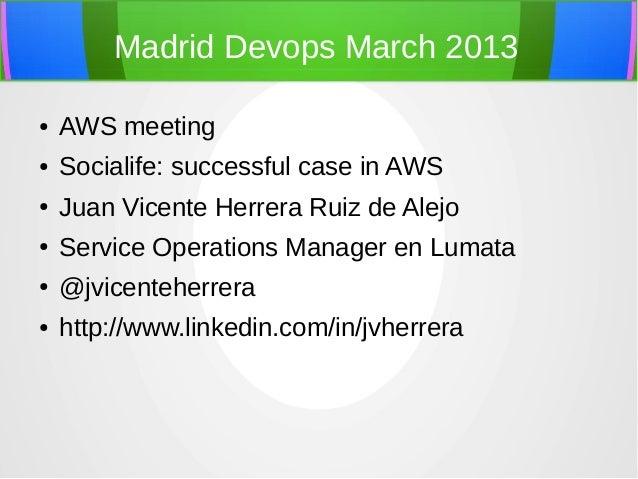 Madrid Devops March 2013●   AWS meeting●   Socialife: successful case in AWS●   Juan Vicente Herrera Ruiz de Alejo●   Serv...