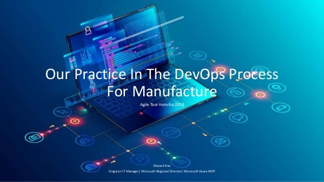 Our Practice In The DevOps Process For Manufacture Agile Tour Hsinchu 2019 Edward Kuo Kingston IT Manager| Microsoft Regio...