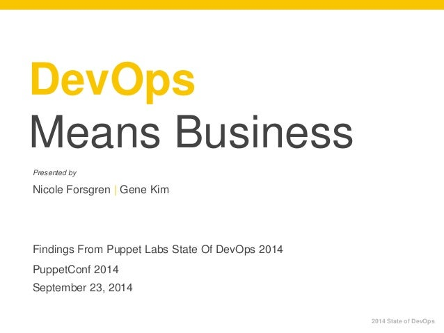 DevOps  Means Business  Presented by  Nicole Forsgren | Gene Kim  Findings From Puppet Labs State Of DevOps 2014  PuppetCo...
