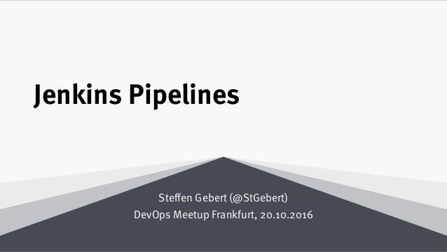 Jenkins Pipelines Steffen Gebert (@StGebert) DevOps Meetup Frankfurt, 20.10.2016
