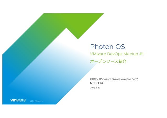 ©2019 VMware, Inc. Photon OS VMware DevOps Meetup #1 オープンソース紹介 加藤 知愛 (tomochikak@vmware.com) NTT-SE部 2019/4/25