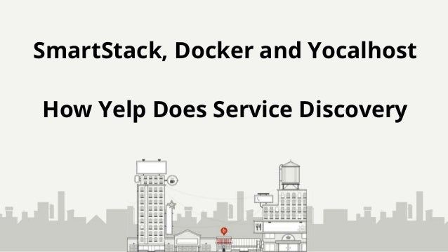 SmartStack, Docker and Yocalhost How Yelp Does Service Discovery