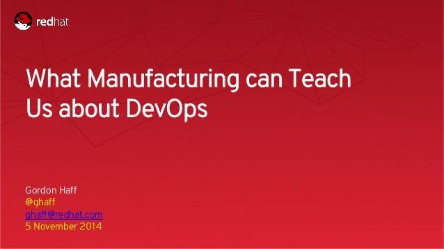 Session title  1  What Manufacturing can Teach  Us about DevOps  Gordon Haff  @ghaff  ghaff@redhat.com  5 November 2014