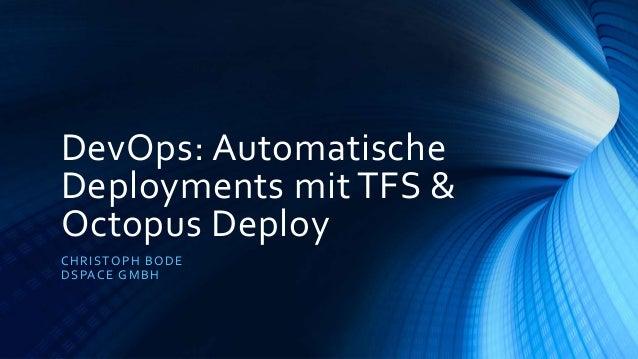 DevOps: Automatische Deployments mit TFS & Octopus Deploy CHRISTOPH BODE DSPACE GMBH