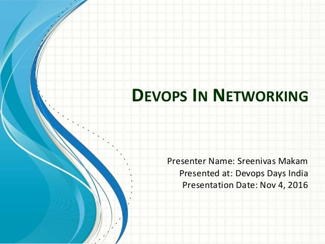 DEVOPS IN NETWORKING Presenter Name: Sreenivas Makam Presented at: Devops Days India Presentation Date: Nov 4, 2016