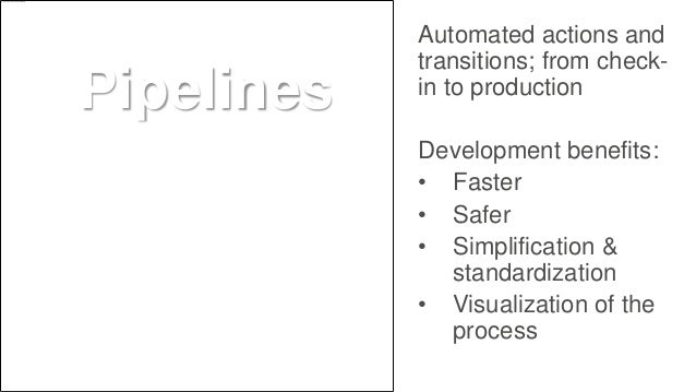 Automated actions and transitions; from check- in to production Development benefits: • Faster • Safer • Simplification & ...