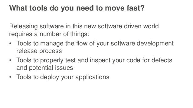What tools do you need to move fast? Releasing software in this new software driven world requires a number of things: • T...