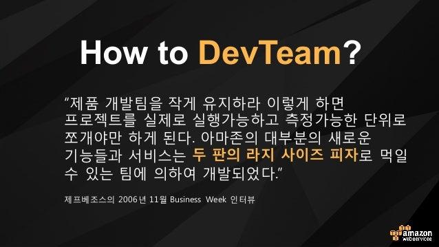 How to DevTeam? e제품 l발팀을 작o 유지하라 이렇o 하면 프로젝트를 실제로 실행h능하t 측정h능한 단위로 쪼l야만 하o 된다. 아마존의 대부분의 새로운 기능들v 서비스는 두 판의 라지 사이즈 피자로 먹일 ...