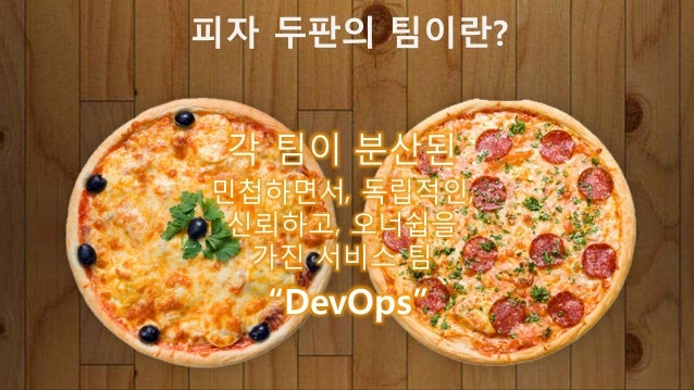 "i 팀이 분산된 민첩하면서! 독립적인! 신뢰하t! 오너쉽을 h진 서비스 팀 ""DevOps"" 피자 두판의 팀이란?"