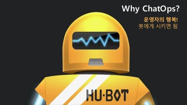 Why ChatOps? 운영자의 행복! 봇에o 시키면 됨