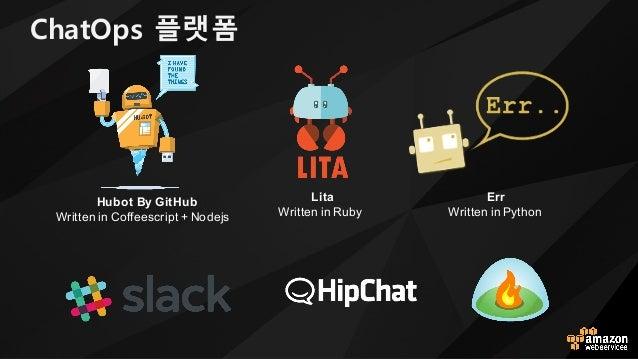 Hubot By GitHub Written in Coffeescript + Nodejs Lita Written in Ruby Err Written in Python ChatOps 플랫폼