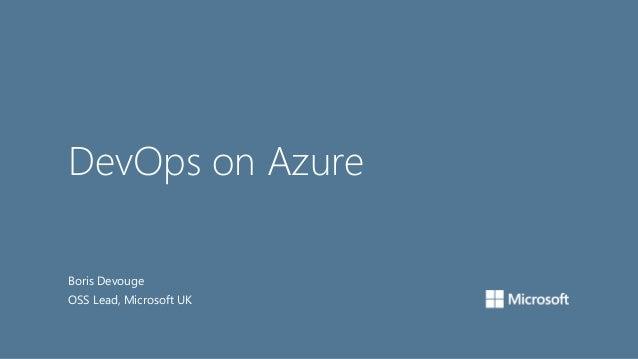 DevOps on Azure Boris Devouge OSS Lead, Microsoft UK