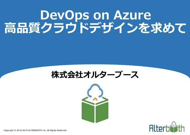 Copyright © 2015-2015 ALTERBOOTH inc. All Rights Reserved. DevOps on Azure 高品質クラウドデザインを求めて 株式会社オルターブース