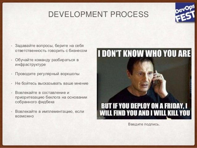 DEVELOPMENT PROCESS • Задавайте вопросы, берите на себя ответственность говорить с бизнесом • Обучайте команду разбираться...