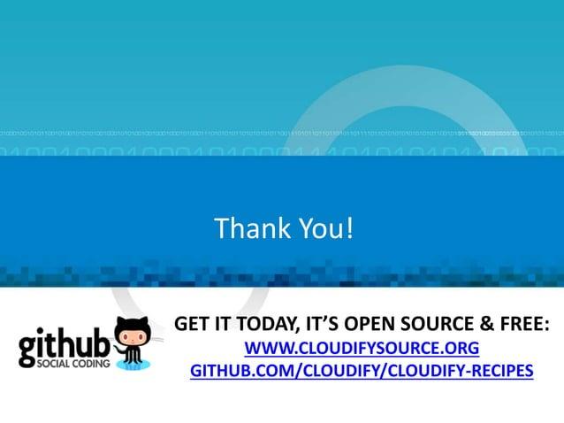 Thank You! GET IT TODAY, IT'S OPEN SOURCE & FREE: WWW.CLOUDIFYSOURCE.ORG GITHUB.COM/CLOUDIFY/CLOUDIFY-RECIPES