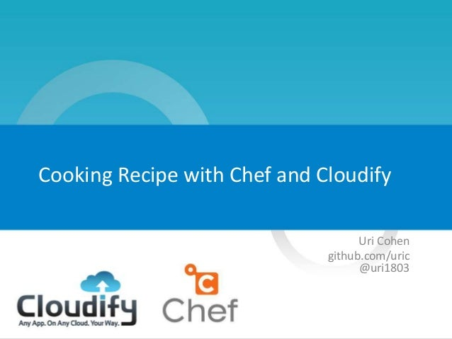 1 Cooking Recipe with Chef and Cloudify Uri Cohen github.com/uric @uri1803