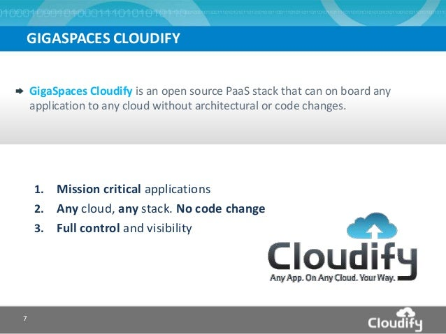 7 GigaSpaces Cloudify is an open source PaaS stack that can on board any application to any cloud without architectural or...