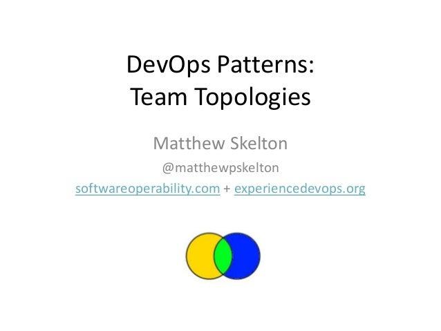 DevOps Patterns: Team Topologies Matthew Skelton @matthewpskelton softwareoperability.com + experiencedevops.org