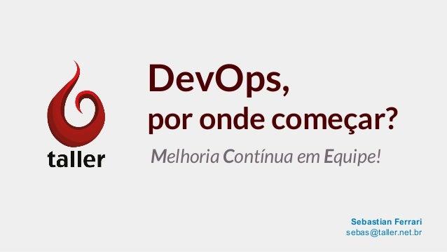 DevOps, por onde começar? Melhoria Contínua em Equipe! Sebastian Ferrari sebas@taller.net.br