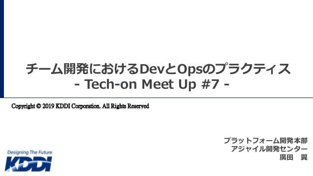 チーム開発におけるDevとOpsのプラクティス - Tech-on Meet Up #7 - Copyright © 2019 KDDI Corporation. All Rights Reserved プラットフォーム開発本部 アジャイル開発...