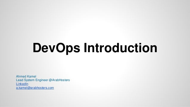 DevOps Introduction Ahmed Kamel Lead System Engineer @ArabHosters LinkedIn a.kamel@arabhosters.com