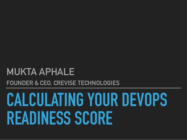 CALCULATING YOUR DEVOPS READINESS SCORE MUKTA APHALE FOUNDER & CEO, CREVISE TECHNOLOGIES