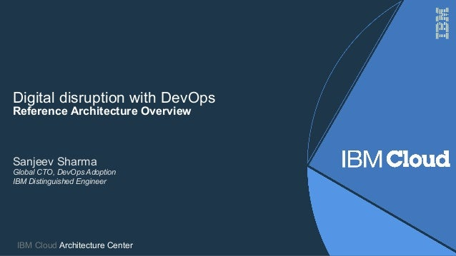 Digital disruption with DevOps Reference Architecture Overview IBM Cloud Architecture Center Sanjeev Sharma Global CTO, De...