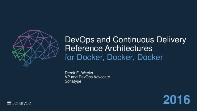 DevOps and Continuous Delivery Reference Architectures for Docker, Docker, Docker Derek E. Weeks VP and DevOps Advocate So...