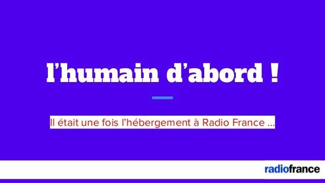 l'humain d'abord ! Il était une fois l'hébergement à Radio France ...