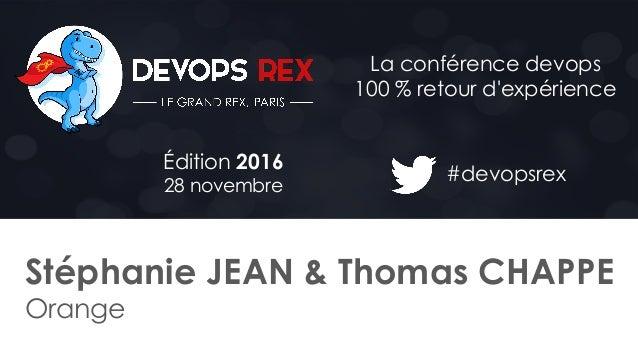 #devopsrex Édition 2016 28 novembre La conférence devops 100 % retour d'expérience Stéphanie JEAN & Thomas CHAPPE Orange