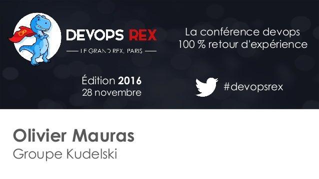 #devopsrex Édition 2016 28 novembre La conférence devops 100 % retour d'expérience Olivier Mauras Groupe Kudelski