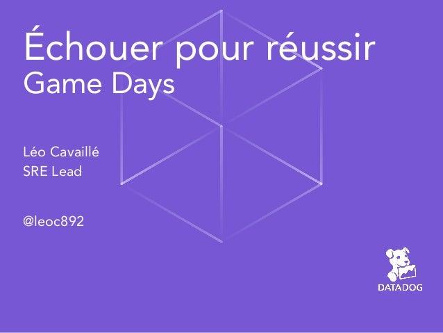 Échouer pour réussir Game Days  Léo Cavaillé SRE Lead @leoc892