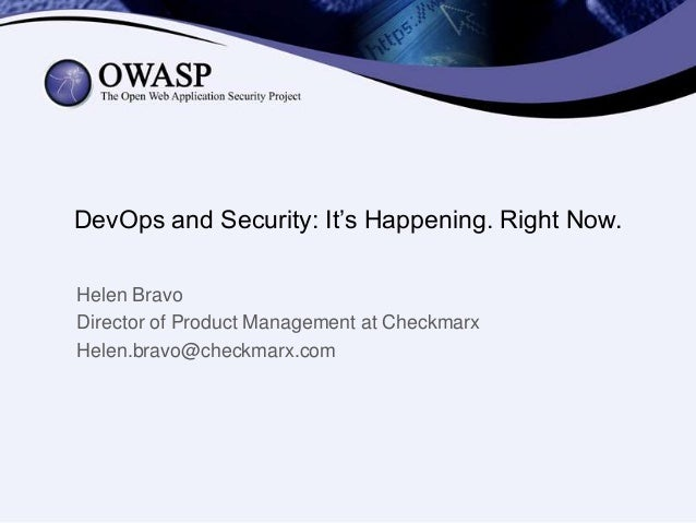 DevOps and Security: It's Happening. Right Now. Helen Bravo Director of Product Management at Checkmarx Helen.bravo@checkm...