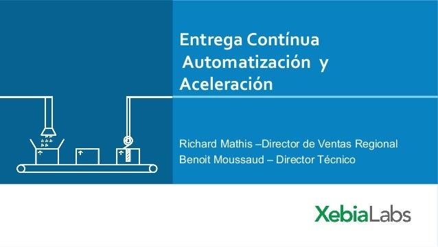 Entrega  Contínua  Automatización  y  Aceleración  Richard Mathis –Director de Ventas Regional  Benoit Moussaud – Director...