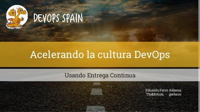 Acelerando la cultura DevOps Usando Entrega Continua Eduardo Ferro Aldama TheMotion - @eferro