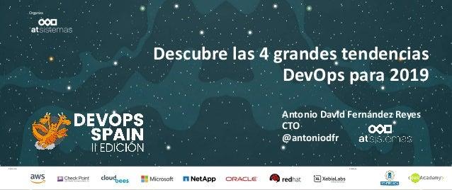 Patrocina Colabora Organiza Descubre las 4 grandes tendencias DevOps para 2019 Antonio David Fernández Reyes CTO @antoniod...