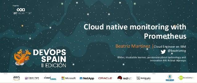 Patrocina Colabora Organiza Cloud native monitoring with Prometheus Beatriz Martínez  Cloud Engineer en IBM @beatrizmrg IB...