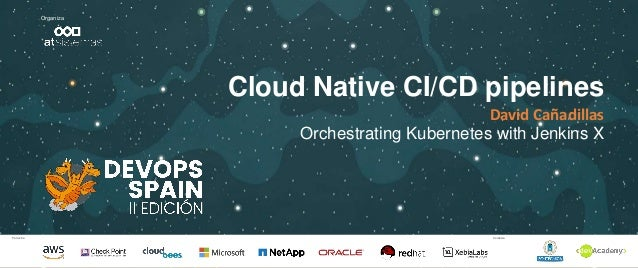 Patrocina Colabora Organiza Cloud Native CI/CD pipelines David Cañadillas Orchestrating Kubernetes with Jenkins X