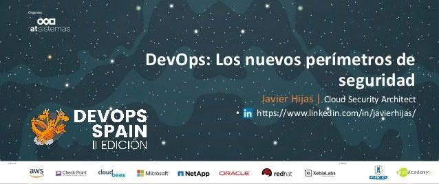 Patrocina Colabora Organiza DevOps: Los nuevos perímetros de seguridad Javier Hijas | Cloud Security Architect • https://w...