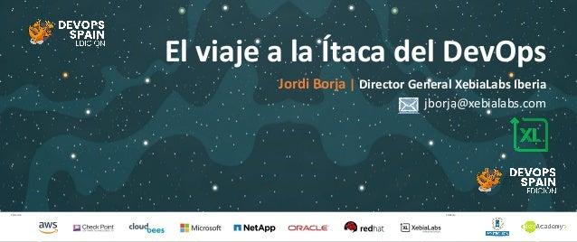Patrocina Colabora El viaje a la Ítaca del DevOps Jordi Borja   Director General XebiaLabs Iberia jborja@xebialabs.com
