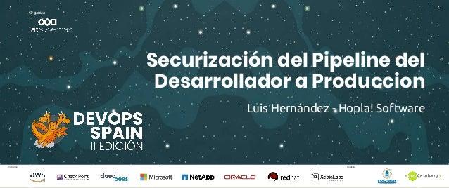 Patrocina Colabora Organiza Securización del Pipeline del Desarrollador a Produccion Luis Hernández - Hopla! Software