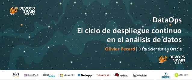 Patrocina Colabora DataOps El ciclo de despliegue continuo en el análisis de datos Olivier Perard| Data Scientist en Oracle