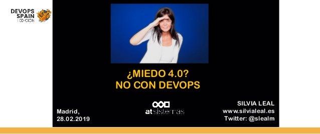 Madrid, 28.02.2019 SILVIA LEAL www.silvialeal.es Twitter: @slealm ¿MIEDO 4.0? NO CON DEVOPS