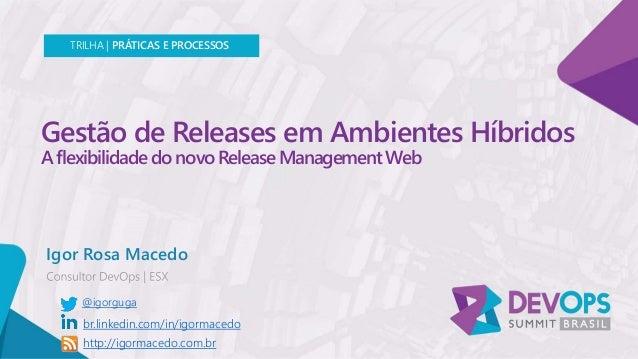 Gestão de Releases em Ambientes Híbridos A flexibilidade do novo Release Management Web Igor Rosa Macedo TRILHA   PRÁTICAS...