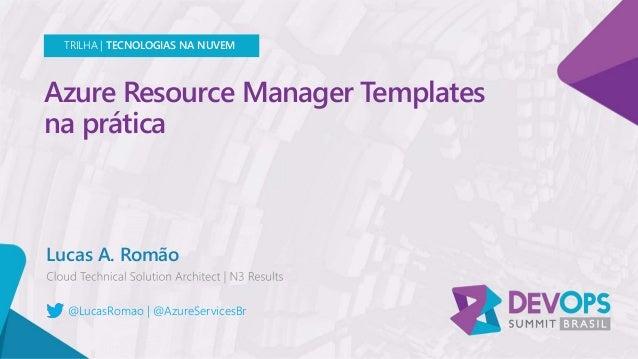 Azure Resource Manager Templates na prática Lucas A. Romão TRILHA | TECNOLOGIAS NA NUVEM @LucasRomao | @AzureServicesBr