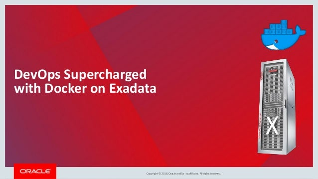Copyright © 2018, Oracle and/or its affiliates. All rights reserved. | DevOps Supercharged with Docker on Exadata