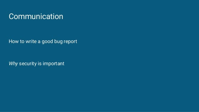 Communication How to write a good bug report Why security is important