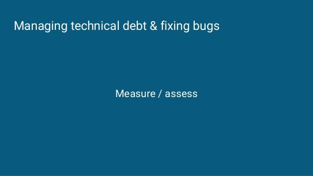Managing technical debt & fixing bugs Measure / assess