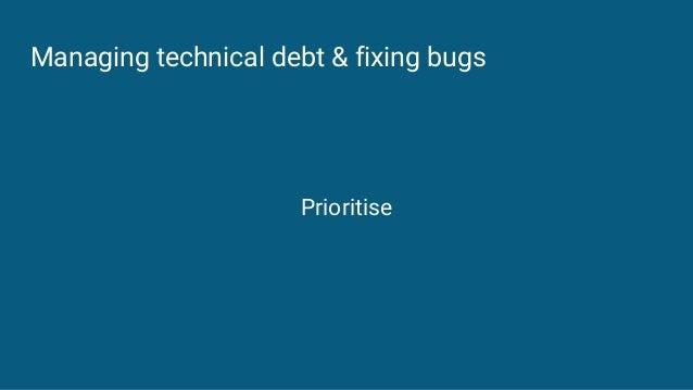 Managing technical debt & fixing bugs Prioritise