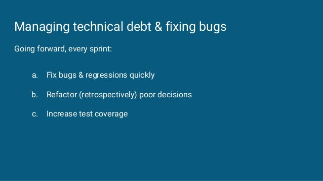 Managing technical debt & fixing bugs Going forward, every sprint: a. Fix bugs & regressions quickly b. Refactor (retrospe...